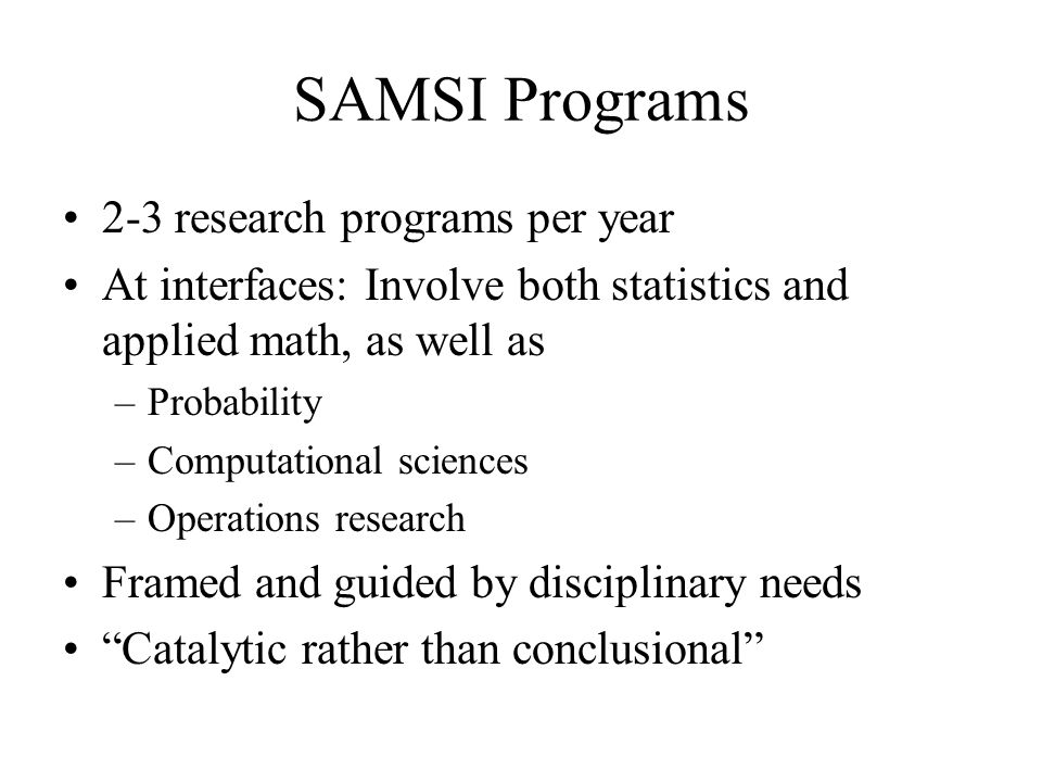 SAMSI Programs 2-3 research programs per year At interfaces: Involve both statistics and applied math, as well as –Probability –Computational sciences –Operations research Framed and guided by disciplinary needs Catalytic rather than conclusional