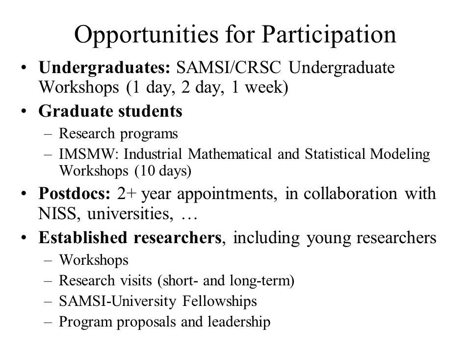 Opportunities for Participation Undergraduates: SAMSI/CRSC Undergraduate Workshops (1 day, 2 day, 1 week) Graduate students –Research programs –IMSMW: Industrial Mathematical and Statistical Modeling Workshops (10 days) Postdocs: 2+ year appointments, in collaboration with NISS, universities, … Established researchers, including young researchers –Workshops –Research visits (short- and long-term) –SAMSI-University Fellowships –Program proposals and leadership