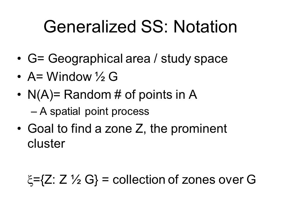 Generalized SS: Notation G= Geographical area / study space A= Window ½ G N(A)= Random # of points in A –A spatial point process Goal to find a zone Z, the prominent cluster ={Z: Z ½ G} = collection of zones over G