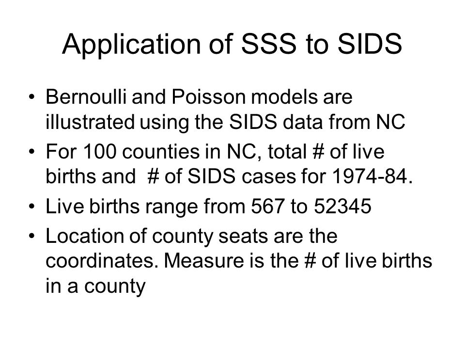 Application of SSS to SIDS Bernoulli and Poisson models are illustrated using the SIDS data from NC For 100 counties in NC, total # of live births and # of SIDS cases for