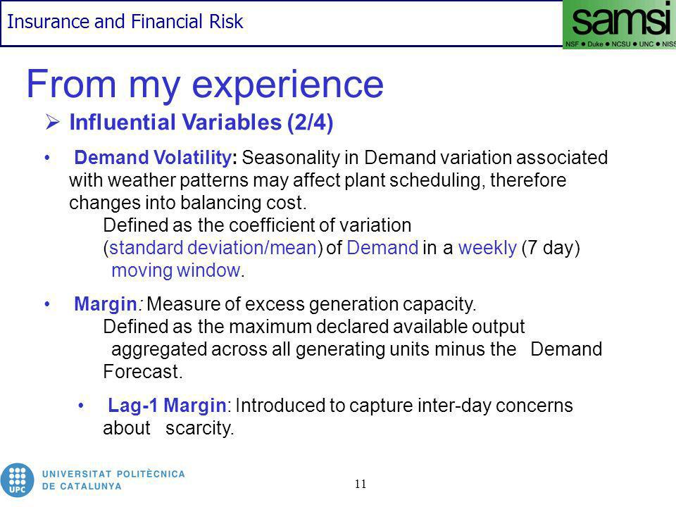 Insurance and Financial Risk 11 From my experience Influential Variables (2/4) Demand Volatility: Seasonality in Demand variation associated with weather patterns may affect plant scheduling, therefore changes into balancing cost.