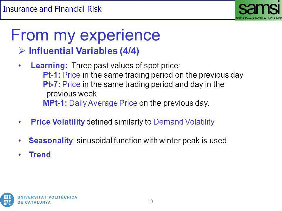 Insurance and Financial Risk 13 From my experience Influential Variables (4/4) Learning: Three past values of spot price: Pt-1: Price in the same trading period on the previous day Pt-7: Price in the same trading period and day in the previous week MPt-1: Daily Average Price on the previous day.