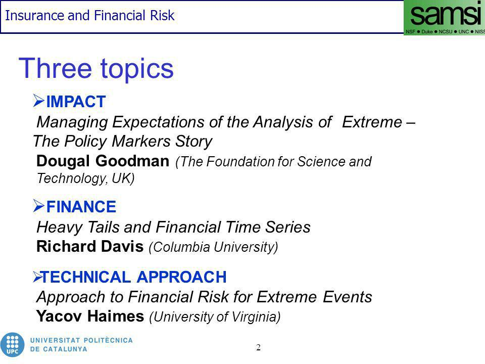 Insurance and Financial Risk 3 Some observations The common lessons from financial disasters is that billions dollars can be lost because of poor supervision and management of financial risks (Gençay et al, 2003) Companies and organizations should reflect on whether they are properly assessing and planning for low probability/high severity loss events (Goodman) In order to develop guidelines in the area of risk management in financial institutions, among others: Basel Committee (1974) (Bank for International Settlements): established by the central-bank Governors Members come from Belgium, Canada, France, Germany, Italy, Japan, Luxembourg, the Netherlands, Spain, Sweden, Switzerland, the United Kingdom and the United States provides a forum for regular cooperation on banking supervisory matters.