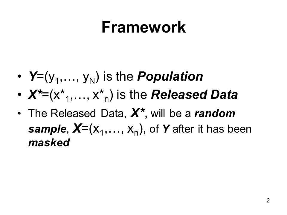 2 Framework Y=(y 1,…, y N ) is the Population X*=(x* 1,…, x* n ) is the Released Data The Released Data, X*, will be a random sample, X=(x 1,…, x n ),