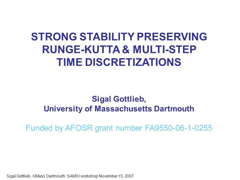 Sigal Gottlieb, UMass Dartmouth: SAMSI workshop November 15, 2007 STRONG STABILITY PRESERVING RUNGE-KUTTA & MULTI-STEP TIME DISCRETIZATIONS Sigal Gottlieb, University of Massachusetts Dartmouth Funded by AFOSR grant number FA9550-06-1-0255