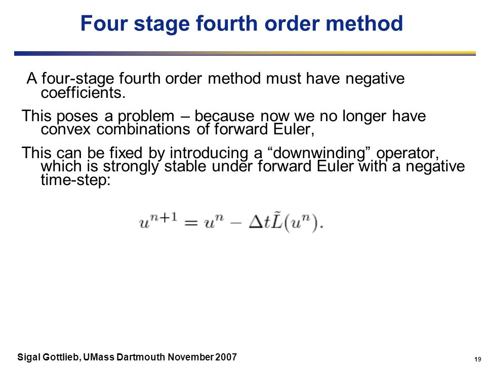 19 Sigal Gottlieb, UMass Dartmouth November 2007 Four stage fourth order method A four-stage fourth order method must have negative coefficients.
