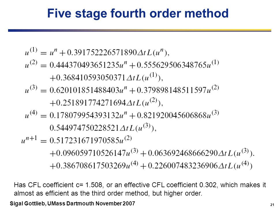 21 Sigal Gottlieb, UMass Dartmouth November 2007 Five stage fourth order method Has CFL coefficient c= 1.508, or an effective CFL coefficient 0.302, which makes it almost as efficient as the third order method, but higher order.
