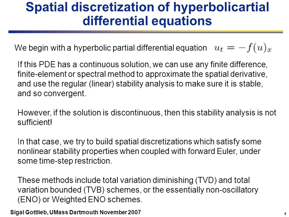 4 Sigal Gottlieb, UMass Dartmouth November 2007 Spatial discretization of hyperbolicartial differential equations We begin with a hyperbolic partial differential equation If this PDE has a continuous solution, we can use any finite difference, finite-element or spectral method to approximate the spatial derivative, and use the regular (linear) stability analysis to make sure it is stable, and so convergent.