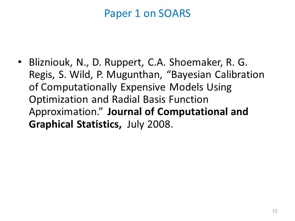 19 Paper 1 on SOARS Blizniouk, N., D. Ruppert, C.A. Shoemaker, R. G. Regis, S. Wild, P. Mugunthan, Bayesian Calibration of Computationally Expensive M