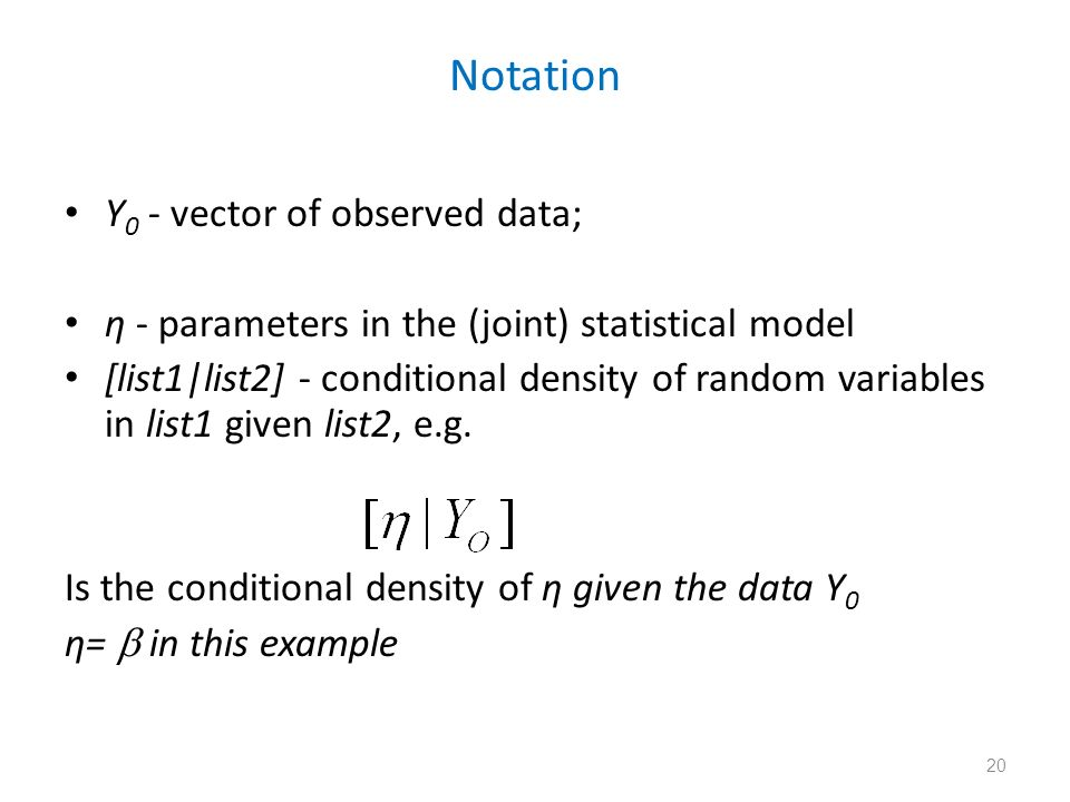20 Notation Y 0 - vector of observed data; η - parameters in the (joint) statistical model [list1|list2] - conditional density of random variables in