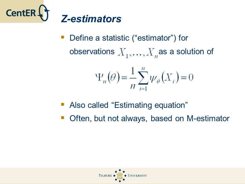 Z-estimators Define a statistic (estimator) for observations as a solution of Also called Estimating equation Often, but not always, based on M-estimator