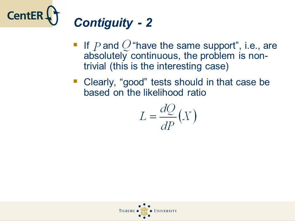 Contiguity - 2 If and have the same support, i.e., are absolutely continuous, the problem is non- trivial (this is the interesting case) Clearly, good tests should in that case be based on the likelihood ratio