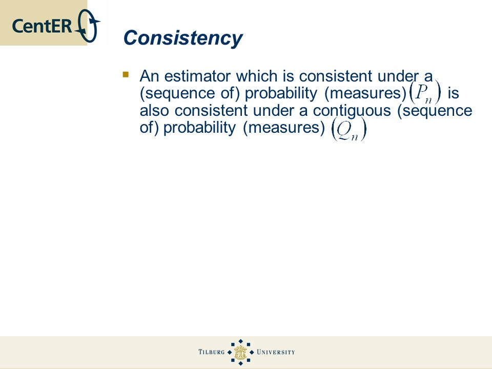 Consistency An estimator which is consistent under a (sequence of) probability (measures) is also consistent under a contiguous (sequence of) probability (measures)