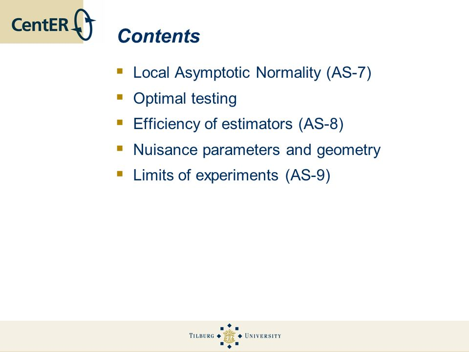 Contents Local Asymptotic Normality (AS-7) Optimal testing Efficiency of estimators (AS-8) Nuisance parameters and geometry Limits of experiments (AS-9)