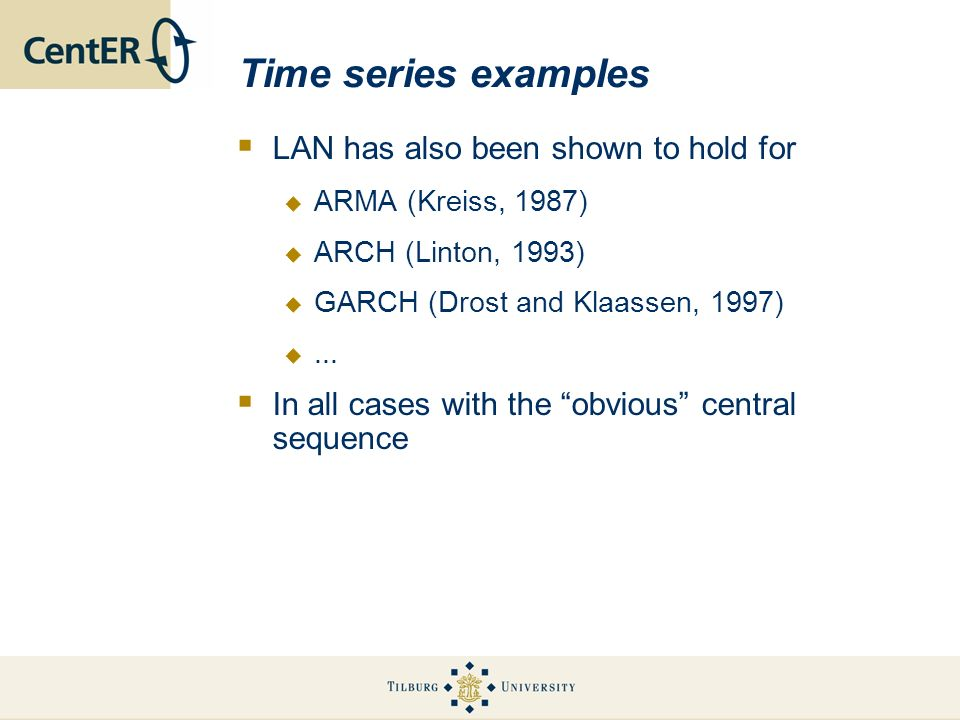 Time series examples LAN has also been shown to hold for ARMA (Kreiss, 1987) ARCH (Linton, 1993) GARCH (Drost and Klaassen, 1997)...