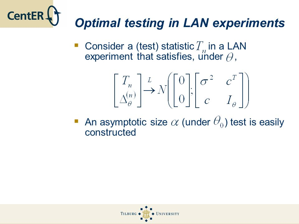 Optimal testing in LAN experiments Consider a (test) statistic in a LAN experiment that satisfies, under, An asymptotic size (under ) test is easily constructed