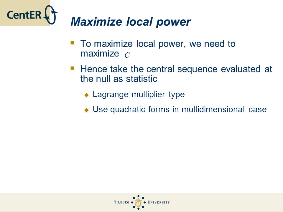 Maximize local power To maximize local power, we need to maximize Hence take the central sequence evaluated at the null as statistic Lagrange multiplier type Use quadratic forms in multidimensional case