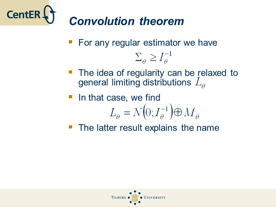 Convolution theorem For any regular estimator we have The idea of regularity can be relaxed to general limiting distributions In that case, we find The latter result explains the name