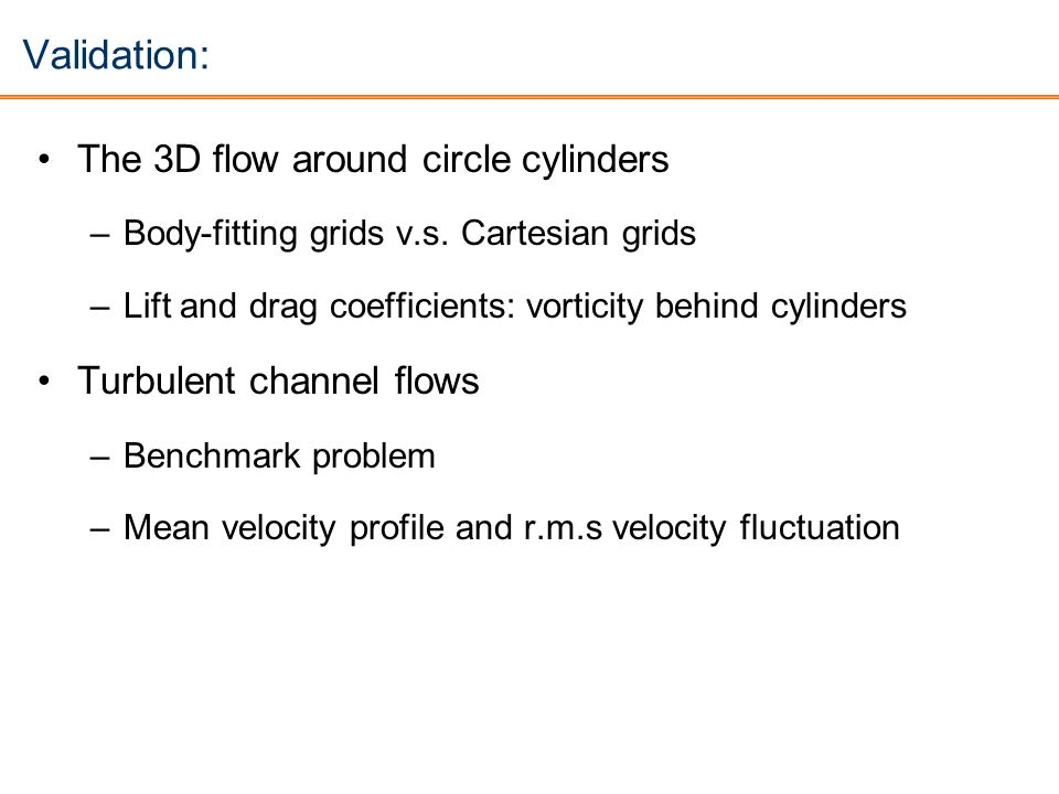 Validation: The 3D flow around circle cylinders –Body-fitting grids v.s. Cartesian grids –Lift and drag coefficients: vorticity behind cylinders Turbu