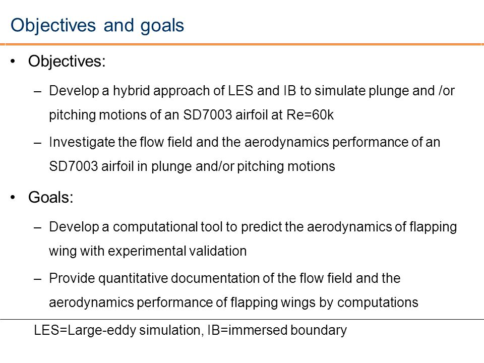 Objectives and goals Objectives: –Develop a hybrid approach of LES and IB to simulate plunge and /or pitching motions of an SD7003 airfoil at Re=60k –