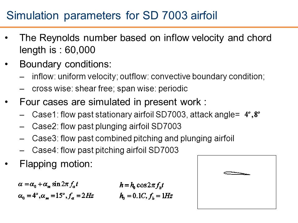 Simulation parameters for SD 7003 airfoil The Reynolds number based on inflow velocity and chord length is : 60,000 Boundary conditions: –inflow: unif