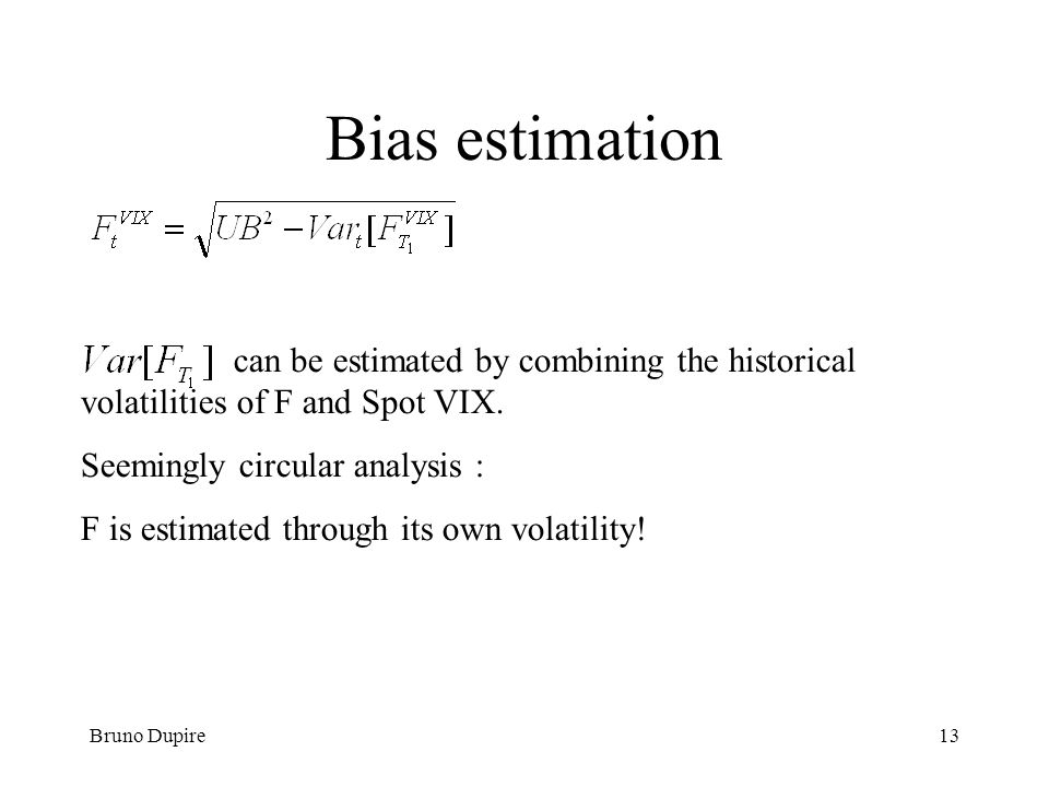 Bruno Dupire13 Bias estimation can be estimated by combining the historical volatilities of F and Spot VIX. Seemingly circular analysis : F is estimat
