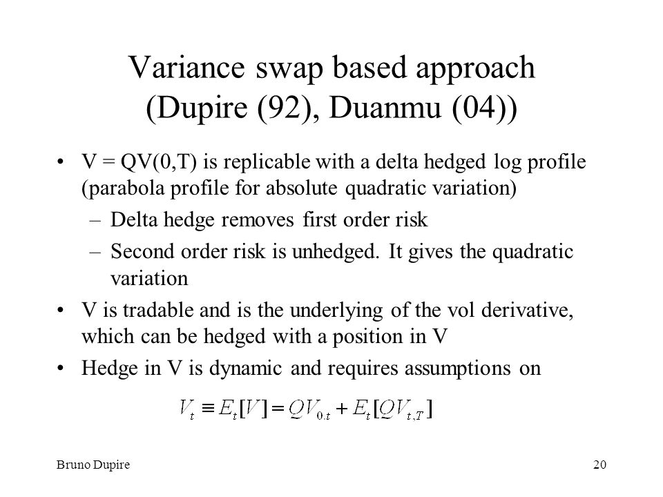 Bruno Dupire20 Variance swap based approach (Dupire (92), Duanmu (04)) V = QV(0,T) is replicable with a delta hedged log profile (parabola profile for