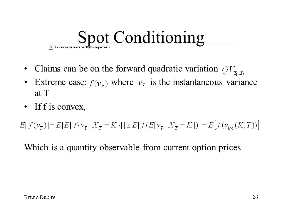 Bruno Dupire26 Spot Conditioning Claims can be on the forward quadratic variation Extreme case: where is the instantaneous variance at T If f is conve