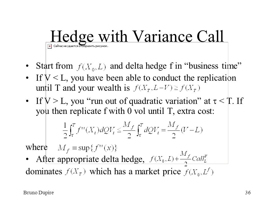 Bruno Dupire36 Hedge with Variance Call Start from and delta hedge f in business time If V < L, you have been able to conduct the replication until T