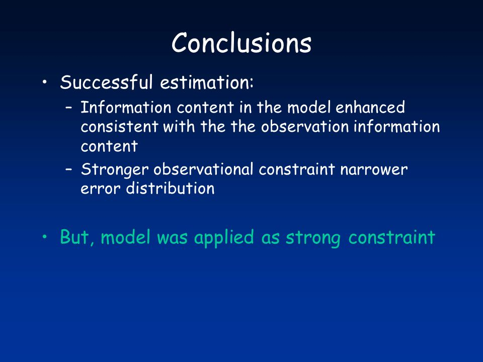 Conclusions Successful estimation: –Information content in the model enhanced consistent with the the observation information content –Stronger observ