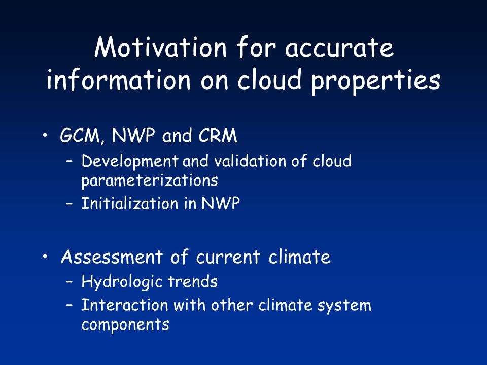 Motivation for accurate information on cloud properties GCM, NWP and CRM –Development and validation of cloud parameterizations –Initialization in NWP Assessment of current climate –Hydrologic trends –Interaction with other climate system components