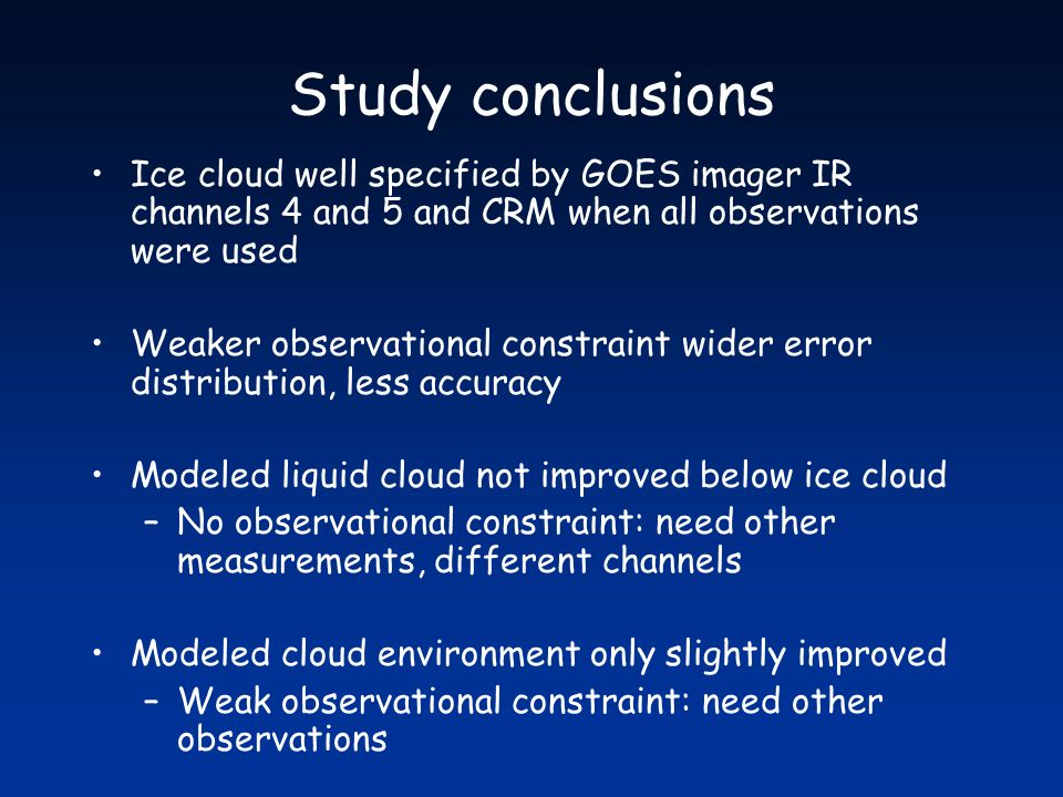 Study conclusions Ice cloud well specified by GOES imager IR channels 4 and 5 and CRM when all observations were used Weaker observational constraint wider error distribution, less accuracy Modeled liquid cloud not improved below ice cloud –No observational constraint: need other measurements, different channels Modeled cloud environment only slightly improved –Weak observational constraint: need other observations