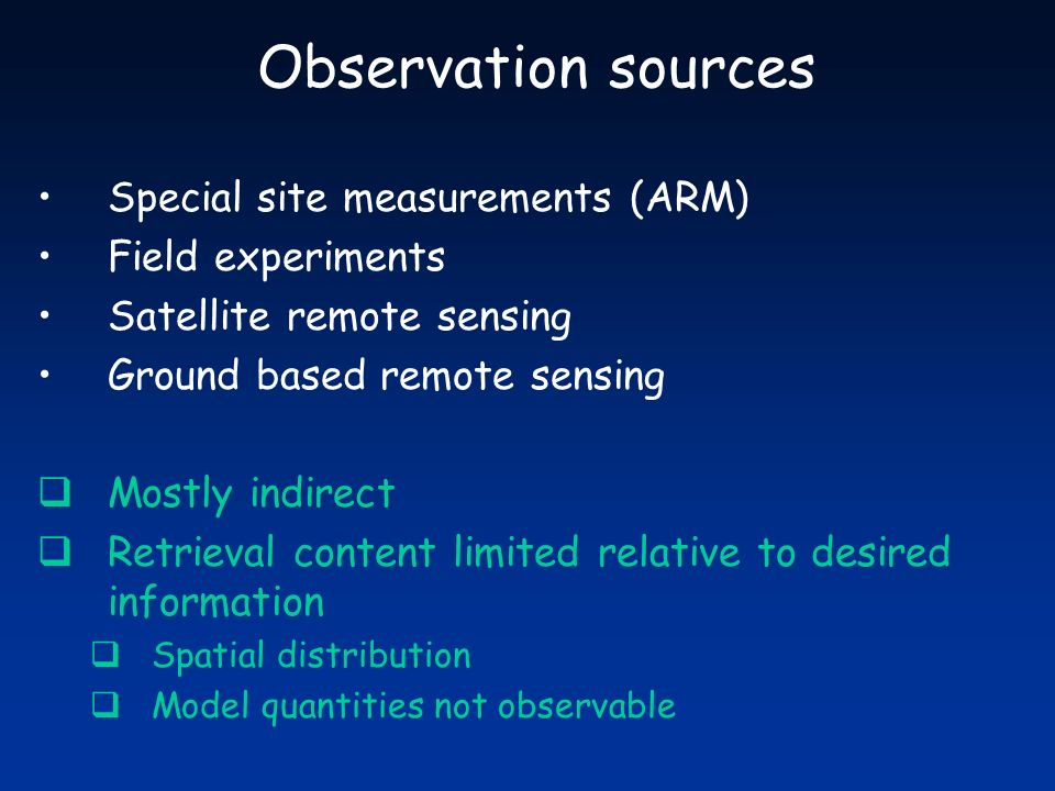 Observation sources Special site measurements (ARM) Field experiments Satellite remote sensing Ground based remote sensing Mostly indirect Retrieval content limited relative to desired information Spatial distribution Model quantities not observable