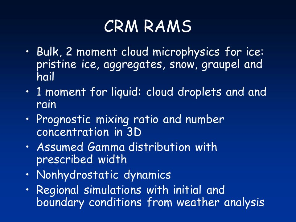 CRM RAMS Bulk, 2 moment cloud microphysics for ice: pristine ice, aggregates, snow, graupel and hail 1 moment for liquid: cloud droplets and and rain Prognostic mixing ratio and number concentration in 3D Assumed Gamma distribution with prescribed width Nonhydrostatic dynamics Regional simulations with initial and boundary conditions from weather analysis
