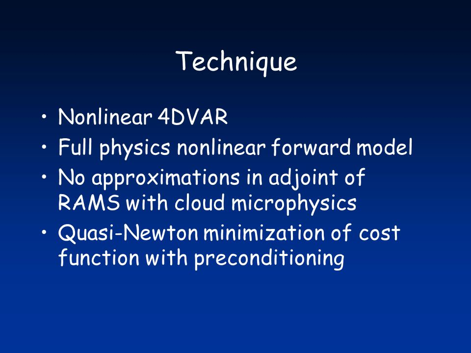Technique Nonlinear 4DVAR Full physics nonlinear forward model No approximations in adjoint of RAMS with cloud microphysics Quasi-Newton minimization