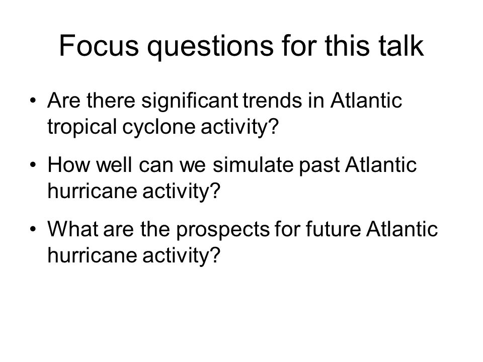 Focus questions for this talk Are there significant trends in Atlantic tropical cyclone activity? How well can we simulate past Atlantic hurricane act