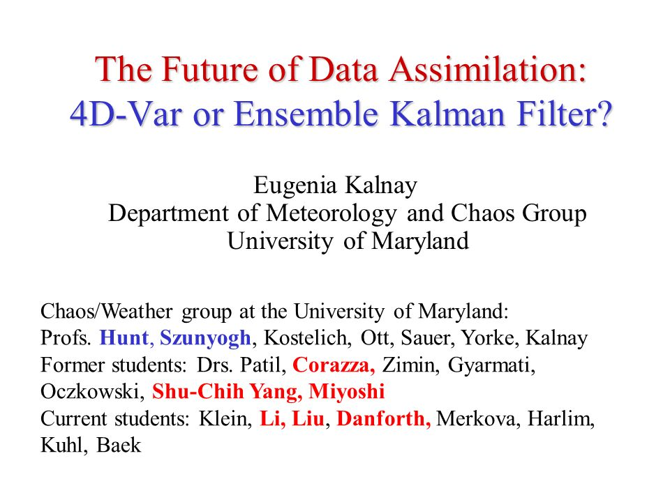 The Future of Data Assimilation: 4D-Var or Ensemble Kalman Filter? Eugenia Kalnay Department of Meteorology and Chaos Group University of Maryland Cha