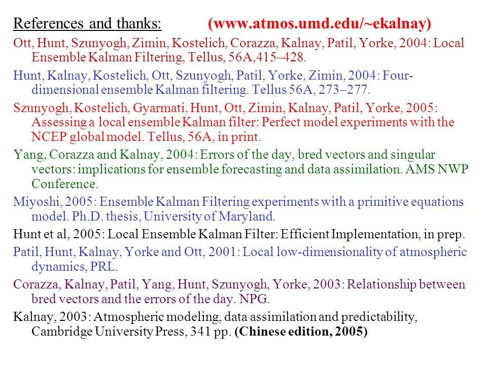 References and thanks: (www.atmos.umd.edu/~ekalnay) Ott, Hunt, Szunyogh, Zimin, Kostelich, Corazza, Kalnay, Patil, Yorke, 2004: Local Ensemble Kalman