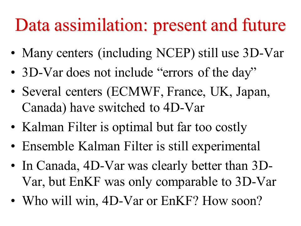 Data assimilation: present and future Many centers (including NCEP) still use 3D-Var 3D-Var does not include errors of the day Several centers (ECMWF,