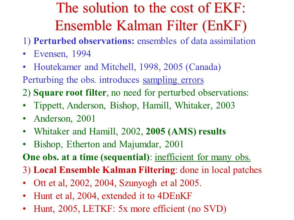 The solution to the cost of EKF: Ensemble Kalman Filter (EnKF) 1) Perturbed observations: ensembles of data assimilation Evensen, 1994 Houtekamer and
