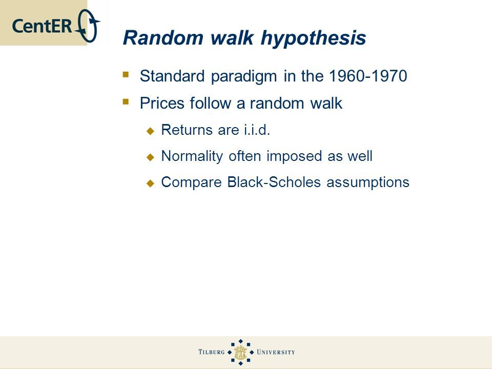 Random walk hypothesis Standard paradigm in the 1960-1970 Prices follow a random walk Returns are i.i.d. Normality often imposed as well Compare Black
