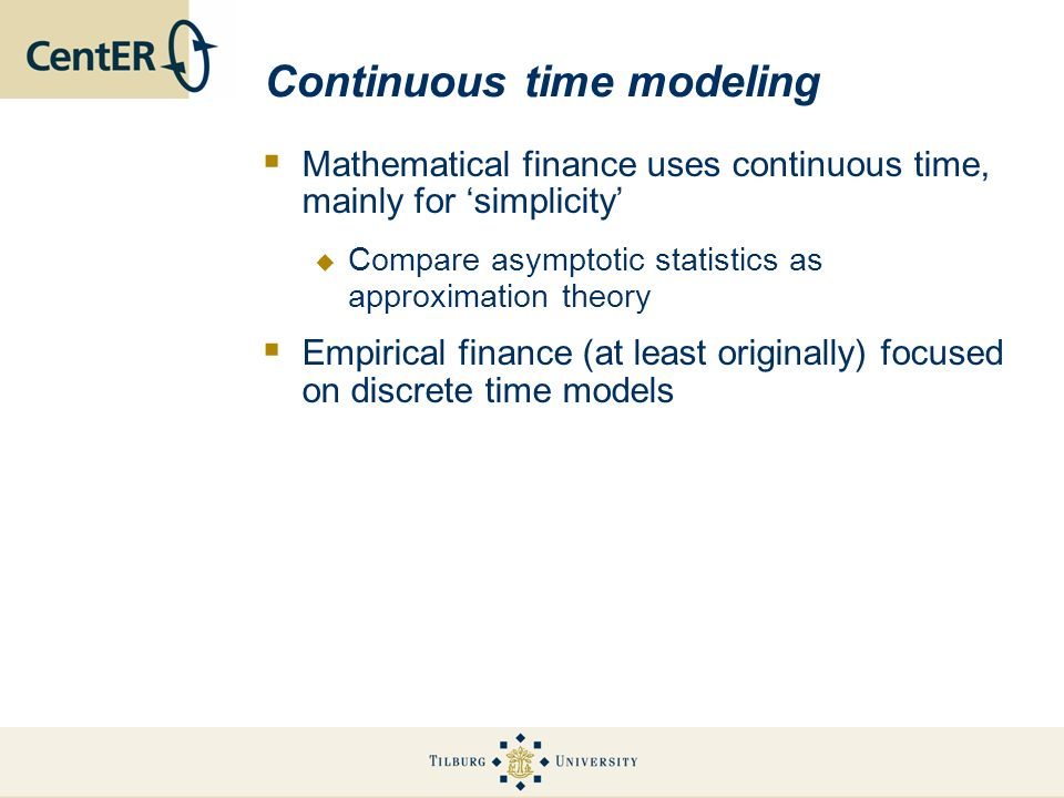 Continuous time modeling Mathematical finance uses continuous time, mainly for simplicity Compare asymptotic statistics as approximation theory Empiri