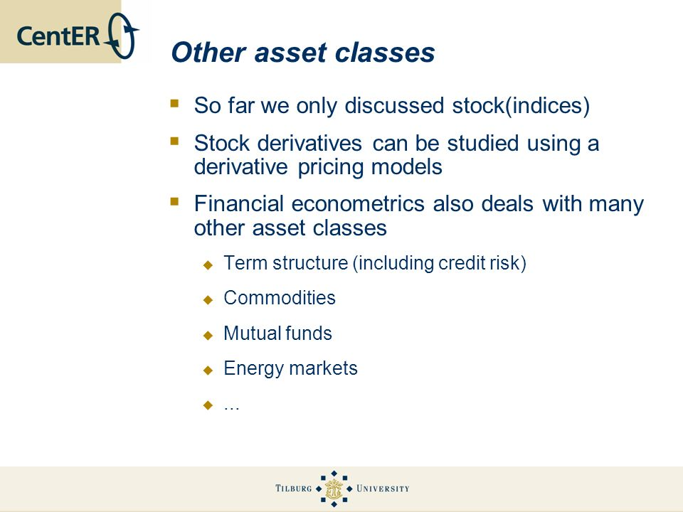 Other asset classes So far we only discussed stock(indices) Stock derivatives can be studied using a derivative pricing models Financial econometrics