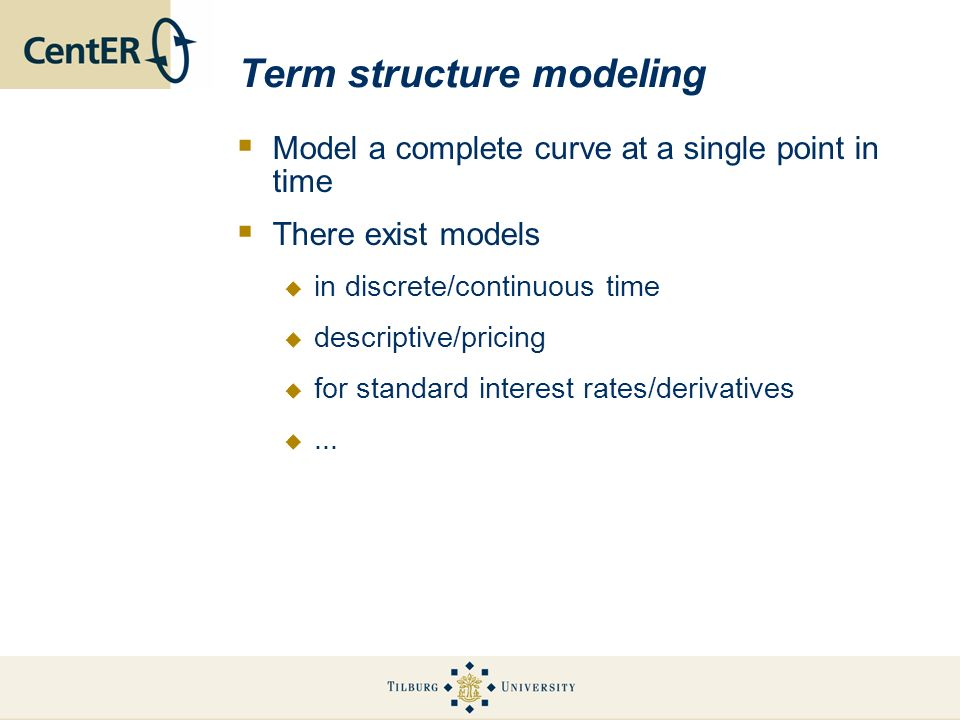 Term structure modeling Model a complete curve at a single point in time There exist models in discrete/continuous time descriptive/pricing for standa