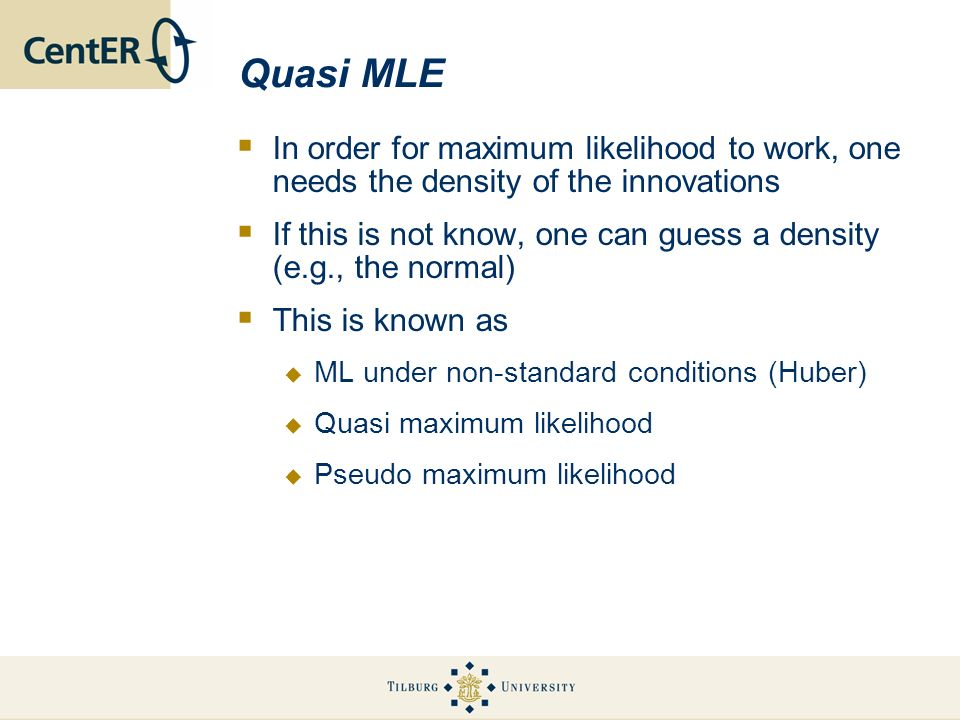 Quasi MLE In order for maximum likelihood to work, one needs the density of the innovations If this is not know, one can guess a density (e.g., the no