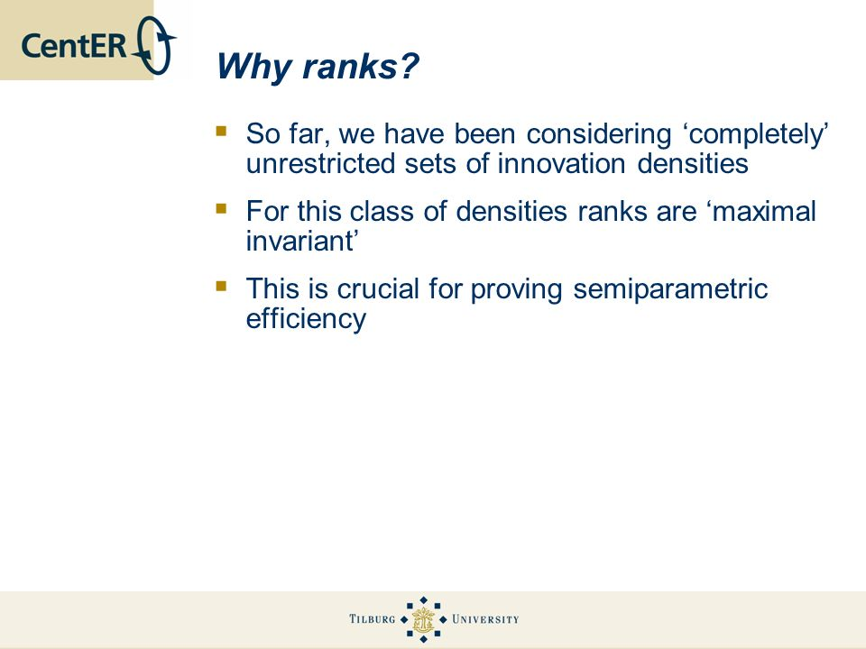 Why ranks? So far, we have been considering completely unrestricted sets of innovation densities For this class of densities ranks are maximal invaria