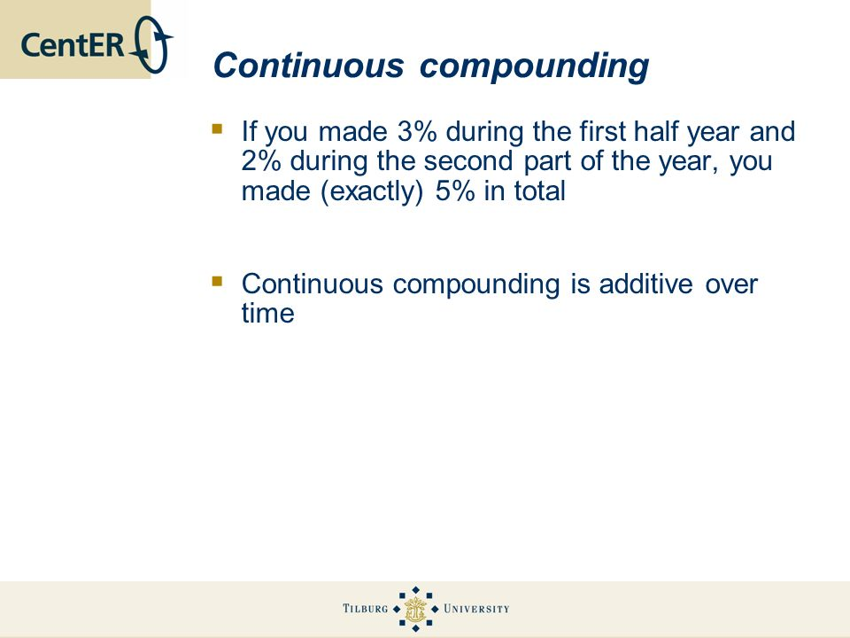 Continuous compounding If you made 3% during the first half year and 2% during the second part of the year, you made (exactly) 5% in total Continuous