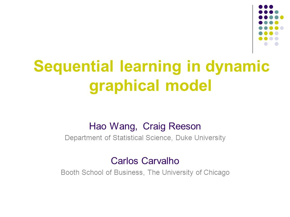 Sequential learning in dynamic graphical model Hao Wang, Craig Reeson Department of Statistical Science, Duke University Carlos Carvalho Booth School of Business, The University of Chicago