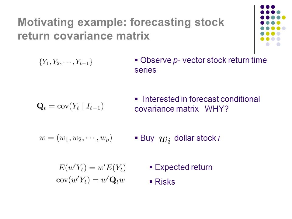 Motivating example: forecasting stock return covariance matrix Observe p- vector stock return time series Interested in forecast conditional covariance matrix WHY.