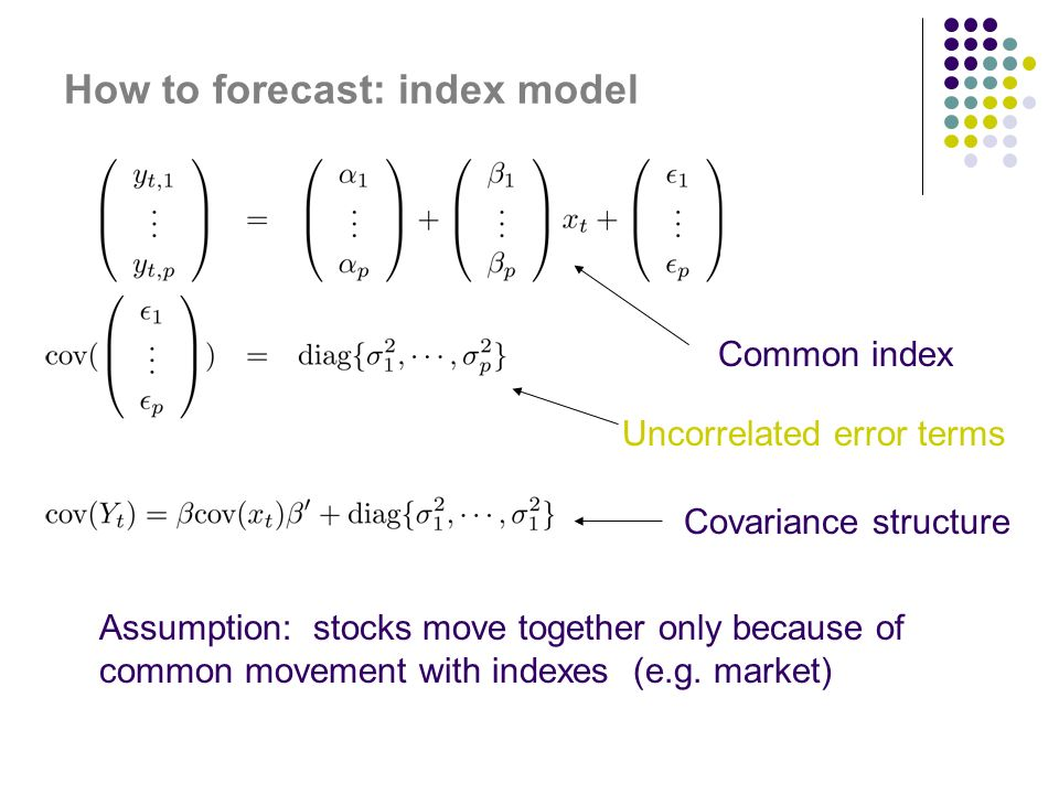 How to forecast: index model Common index Uncorrelated error terms Covariance structure Assumption: stocks move together only because of common movement with indexes (e.g.
